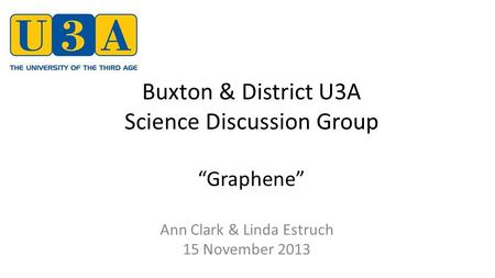 "Buxton & District U3A Science Discussion Group ""Graphene"" Ann Clark & Linda Estruch 15 November 2013."