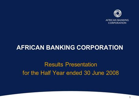 1 AFRICAN BANKING CORPORATION Results Presentation for the Half Year ended 30 June 2008.