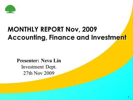 1 MONTHLY REPORT Nov, 2009 Accounting, Finance and Investment Presenter: Neva Lin Investment Dept. 27th Nov 2009.