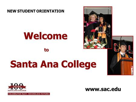 Welcome to Welcome to Santa Ana College NEW STUDENT ORIENTATION www.sac.edu.