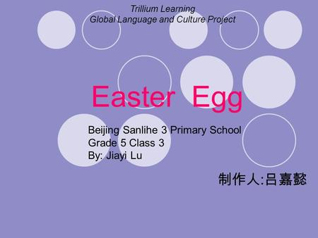 Easter Egg 制作人 : 吕嘉懿 Trillium Learning Global Language and Culture Project Beijing Sanlihe 3 Primary School Grade 5 Class 3 By: Jiayi Lu.