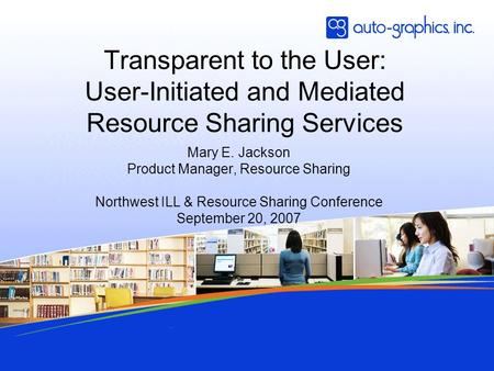 Transparent to the User: User-Initiated and Mediated Resource Sharing Services Mary E. Jackson Product Manager, Resource Sharing Northwest ILL & Resource.