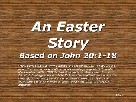 Slide #1 An Easter Story Based on John 20:1-18 ©2007 David Skarshaug (www.alcames.org). Conditions for use: (1) If you use all or parts of this script.
