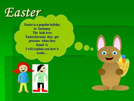 Easter Easter is a popular holiday in Germany The kids love Easter,because they get presents when they found it. I will explain you how it works…