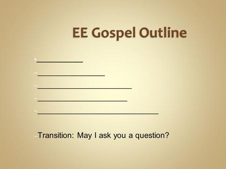 EE Gospel Outline ● _________ – _______________ – _____________________ – ____________________ – ___________________________ – Transition: May I ask you.