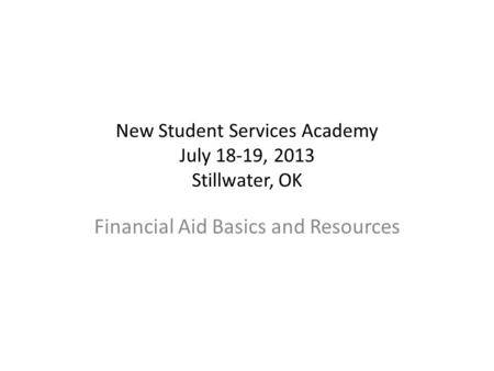 New Student Services Academy July 18-19, 2013 Stillwater, OK Financial Aid Basics and Resources.