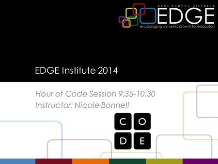 EDGE Institute 2014 Hour of Code Session 9:35-10:30 Instructor: Nicole Bonnell.