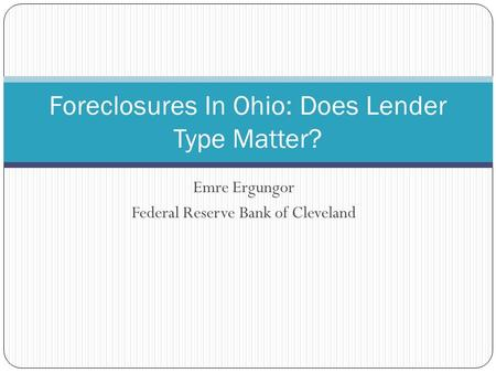 Emre Ergungor Federal Reserve Bank of Cleveland Foreclosures In Ohio: Does Lender Type Matter?