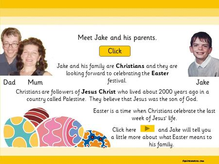 Meet Jake and his parents. Click DadJakeMum Jake and his family are Christians and they are looking forward to celebrating the Easter festival. Easter.