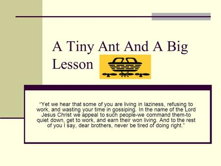 "A Tiny Ant And A Big Lesson ""Yet we hear that some of you are living in laziness, refusing to work, and wasting your time in gossiping. In the name of."