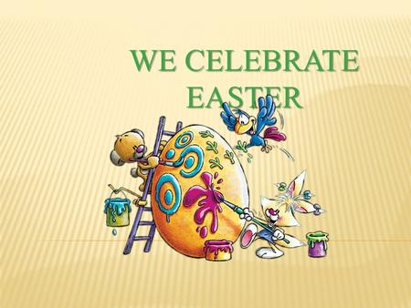 WE CELEBRATE EASTER. Easter is the time of joy For all people, girls and boys Joyfully today we sing: Jesus is arisen King.