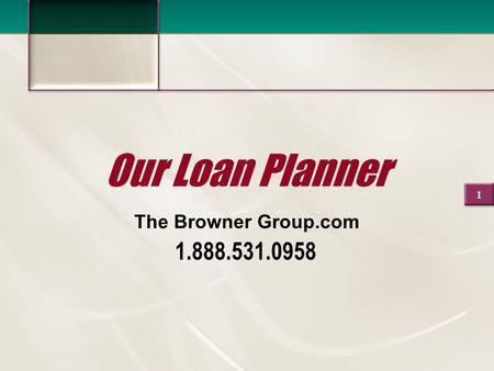 1 Our Loan Planner The Browner Group.com 1.888.531.0958.