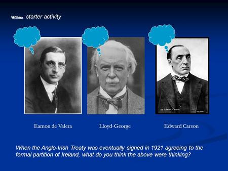  starter activity When the Anglo-Irish Treaty was eventually signed in 1921 agreeing to the formal partition of Ireland, what do you think the above were.