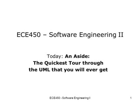 ECE450 - Software Engineering II1 ECE450 – Software Engineering II Today: An Aside: The Quickest Tour through the UML that you will ever get.