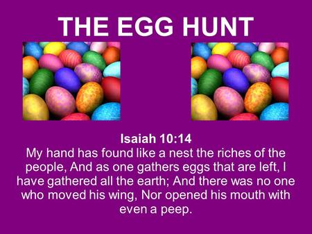 THE EGG HUNT Isaiah 10:14 My hand has found like a nest the riches of the people, And as one gathers eggs that are left, I have gathered all the earth;