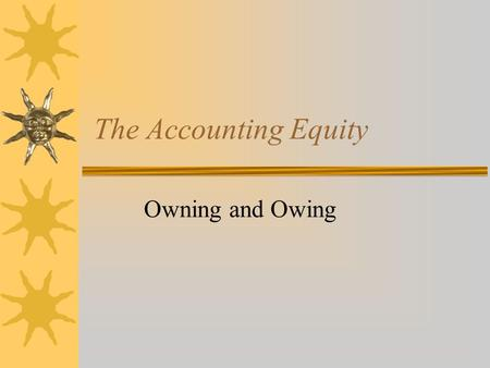 The Accounting Equity Owning and Owing. Introducing Jack  Jack has just been left $100,000 by a rich aunt and he has $10,000 in the bank.  He has always.