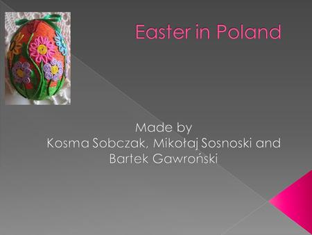  Easter is the most important Christian holiday. In Poland most people are Catholics and they celebrate Easter. Before this holiday we tidy our flats,