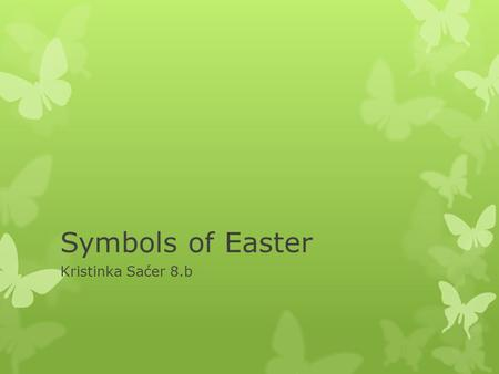 Symbols of Easter Kristinka Saćer 8.b. Symbols of Easter is: Rabbit Rabbits remind us od spring and new life. They were favorite animals of the spring.