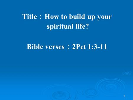 1 Title : How to build up your spiritual life? Bible verses : 2Pet 1:3-11.