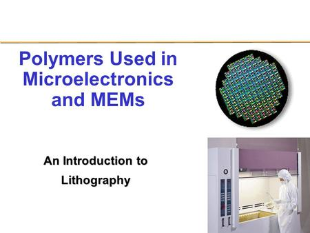 Page 1 NSF STC Polymers Used in Microelectronics and MEMs An Introduction to Lithography.