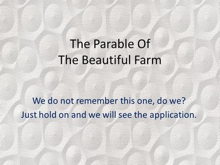 The Parable Of The Beautiful Farm We do not remember this one, do we? Just hold on and we will see the application.