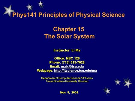Phys141 Principles of Physical Science Chapter 15 The Solar System Instructor: Li Ma Office: NBC 126 Phone: (713) 313-7028