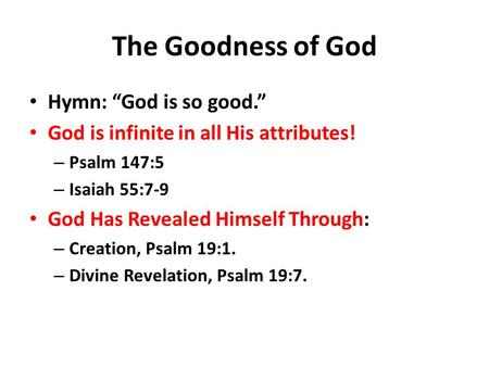 "The Goodness of God Hymn: ""God is so good."" God is infinite in all His attributes! – Psalm 147:5 – Isaiah 55:7-9 God Has Revealed Himself Through: – Creation,"