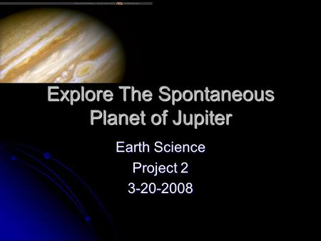 Explore The Spontaneous Planet of Jupiter Earth Science Project 2 3-20-2008.