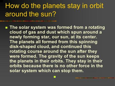 How do the planets stay in orbit around the sun? The solar system was formed from a rotating cloud of gas and dust which spun around a newly forming star,
