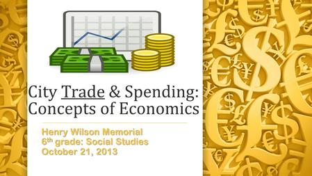 City Trade & Spending: Concepts of Economics Henry Wilson Memorial 6 th grade: Social Studies October 21, 2013.