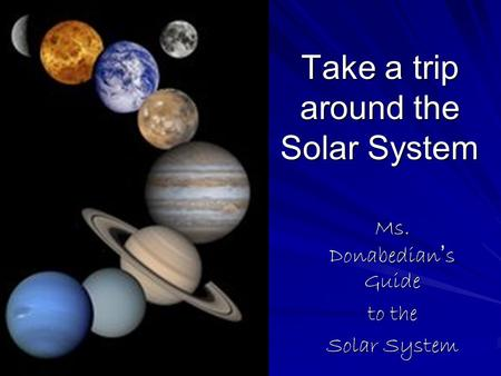 Take a trip around the Solar System Ms. Donabedian ' s Guide to the Solar System.