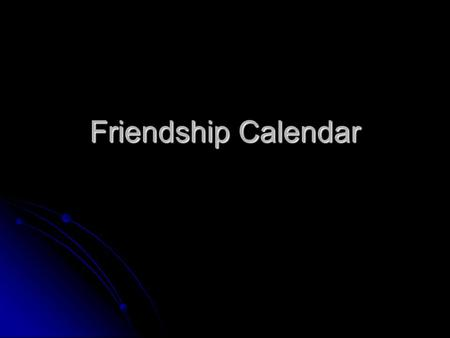 Friendship Calendar MO N TUEWENTHUFRISATSUN12345 6789101112 13141516171819 20212223242526 2728293031 1 Click here to go to February.