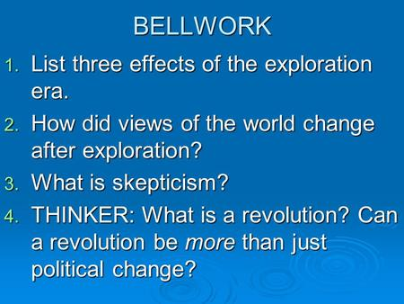 BELLWORK 1. List three effects of the exploration era. 2. How did views of the world change after exploration? 3. What is skepticism? 4. THINKER: What.