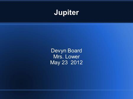 Jupiter Devyn Board Mrs. Lower May 23 2012. Fun facts! (caution might laugh) If you weigh 70 pounds on earth you would weigh 185 pounds on Jupiter. Jupiter.