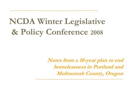 NCDA Winter Legislative & Policy Conference 2008 Notes from a 10-year plan to end homelessness in Portland and Multnomah County, Oregon.
