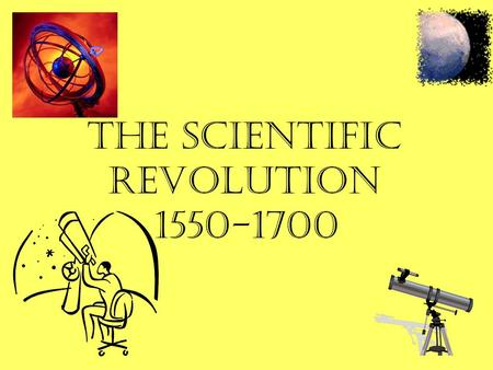 The Scientific Revolution 1550-1700. And new Philosophy calls all in doubt, The element of fire is quite put out; The sun is lost and the earth, an no.