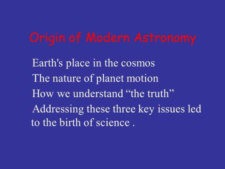 "Earth's place in the cosmos  The nature of planet motion  How we understand ""the truth""  Addressing these three key issues led to the birth of science."