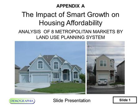 Slide 1 Slide Presentation APPENDIX A The Impact of Smart Growth on Housing Affordability ANALYSIS OF 8 METROPOLITAN MARKETS BY LAND USE PLANNING SYSTEM.