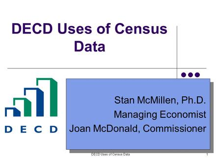 DECD Uses of Census Data1 Stan McMillen, Ph.D. Managing Economist Joan McDonald, Commissioner Stan McMillen, Ph.D. Managing Economist Joan McDonald, Commissioner.