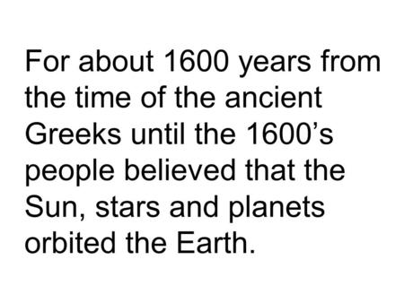 For about 1600 years from the time of the ancient Greeks until the 1600's people believed that the Sun, stars and planets orbited the Earth.