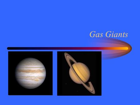 Gas Giants. System Giants Jupiter –Fifth planet –5.2 AU from Sun –11 times Earth size –318 times Earth mass –12 year revolution –10 hour day –Metallic.