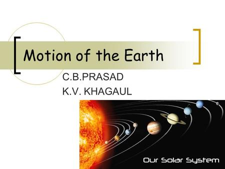Motion of the Earth C.B.PRASAD K.V. KHAGAUL.