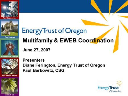 Multifamily & EWEB Coordination June 27, 2007 Presenters Diane Ferington, Energy Trust of Oregon Paul Berkowitz, CSG.