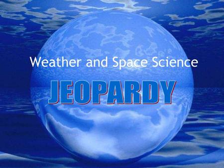 Weather and Space Science Weather and Space Science Categories PlanetsThe SunThe Moon WeatherWater Cycle Grab Bag $100 $200 $300 $400 $500.