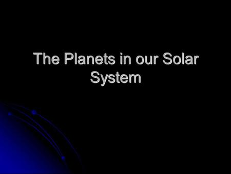 The Planets in our Solar System. Our Solar System Is composed of a central star and 8 orbiting planets. Is composed of a central star and 8 orbiting planets.