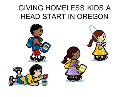 GIVING HOMELESS KIDS A HEAD START IN OREGON. OREGON HEAD START PREKINDERGARTEN History 1965 federal Head Start – War on Poverty Increase social competence.
