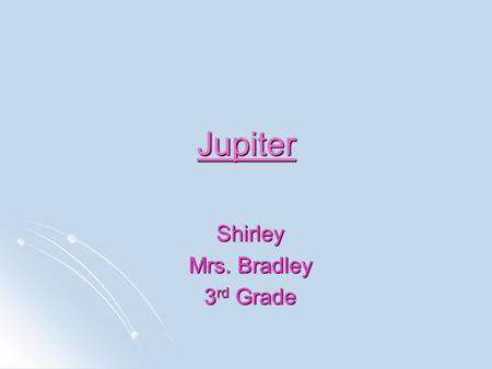 Jupiter Shirley Mrs. Bradley 3 rd Grade. Jupiter Distance from the sun: 483 million miles Distance from the sun: 483 million miles Rotation (1 day): Rotation.