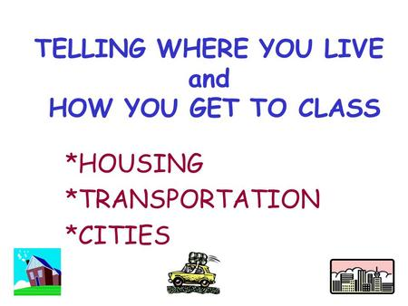 TELLING WHERE YOU LIVE and HOW YOU GET TO CLASS *HOUSING *TRANSPORTATION *CITIES.