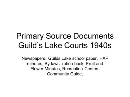 Primary Source Documents Guild's Lake Courts 1940s Newspapers, Guilds Lake school paper, HAP minutes, By-laws, ration book, Fruit and Flower Minutes, Recreation.