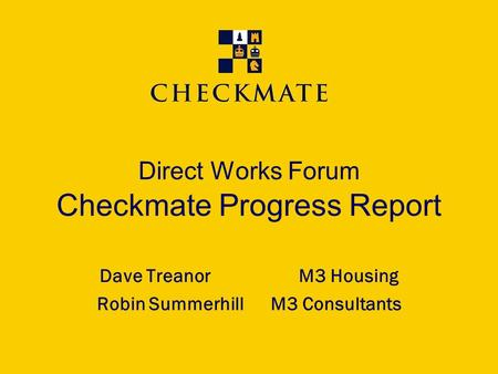 Direct Works Forum Checkmate Progress Report Dave TreanorM3 Housing Robin Summerhill M3 Consultants.
